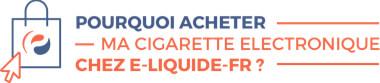 Pourquoi devrais-je acheter ma cigarette électronique chez E-LIQUIDE-FR?