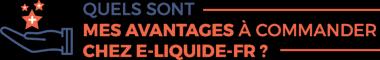 Quels sont les avantages de commander chez E-LIQUIDE-FR?
